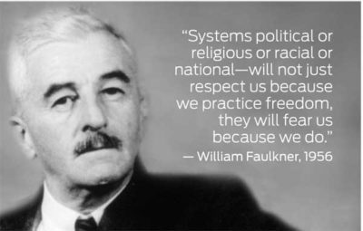 """Systems political or religious or racial or national — will not just respect us because we practice freedom, they will fear us, because we do."" - William Faulkner, 1956"