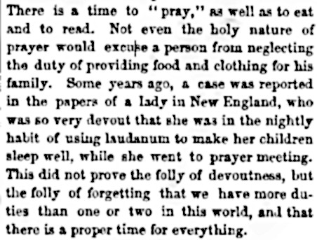 "An item from the Saturday Evening Post, concerning a New England woman who used chloroform and laudanum to put her kids to sleep while she went to her nightly prayer meetings. It reads: ""There is a time to ""pray,"" as well as to eat and to read. Not even the holy nature of prayer would excuse a person from neglecting the duty of providing food and clothing for this family. Some years ago, a case was reported in the papers of a lady in New England, who was so very devout that she was in the nightly habit of using laudanum to maker her children sleep well, while she went to prayer meeting. This did not prove the folly of devoutness, but the folly of forgettng that we have more duties than one or two in this world, and that there is a proper time for everything."""