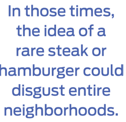 In those times, the idea of a rare steak or hamburger could disgust entire neighborhoods.